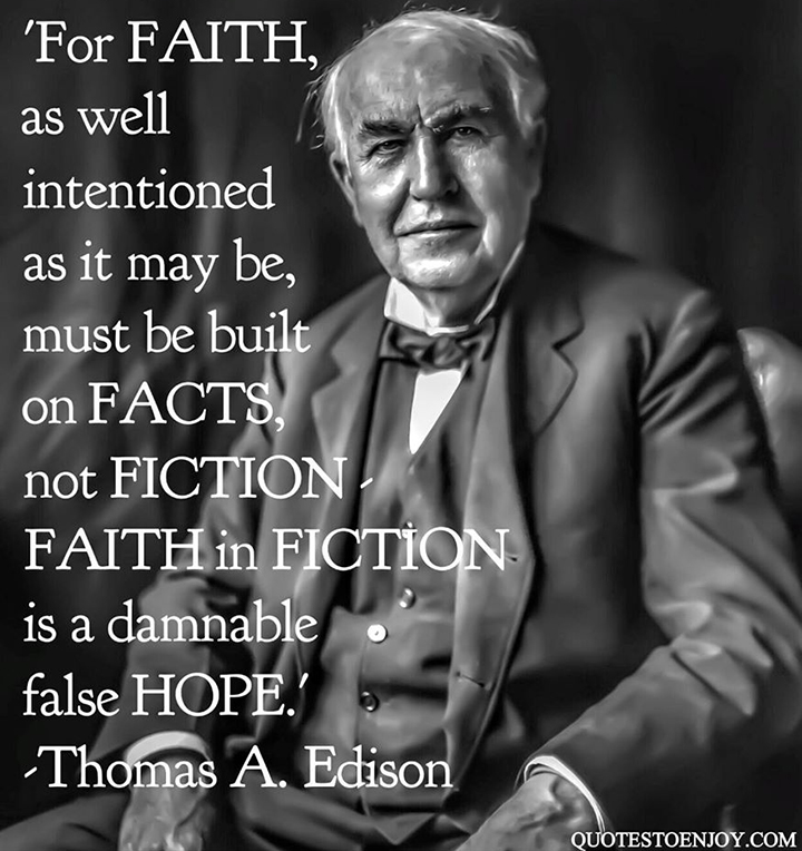 Thomas A. Edison Quote: For faith, as well intentioned as it may be, must be built on facts, not fiction – faith in fiction is a damnable false hope.