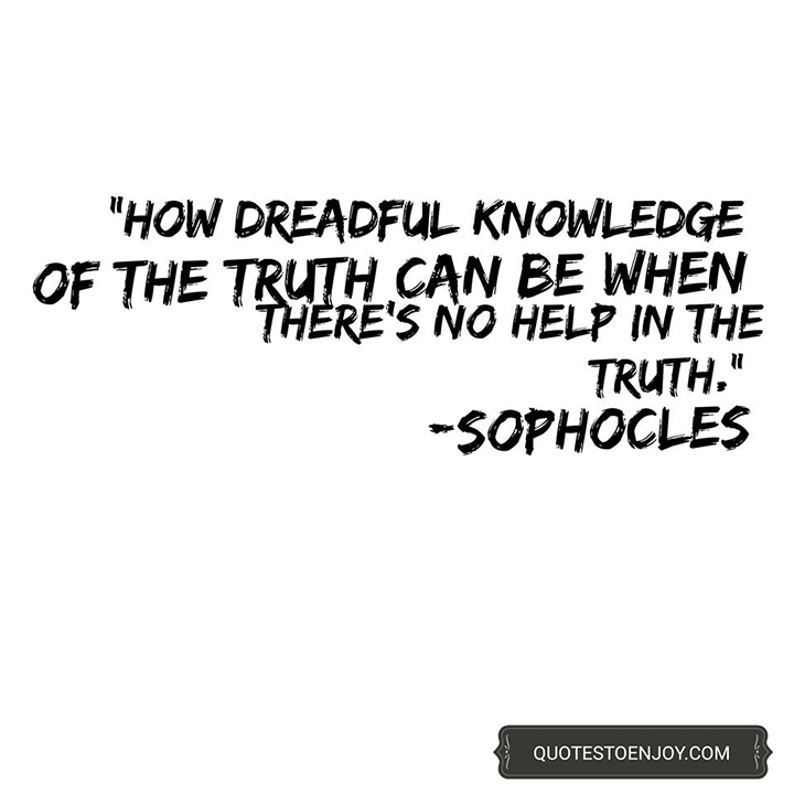 How dreadful knowledge of the truth can be when there's no help in the truth. - Sophocles