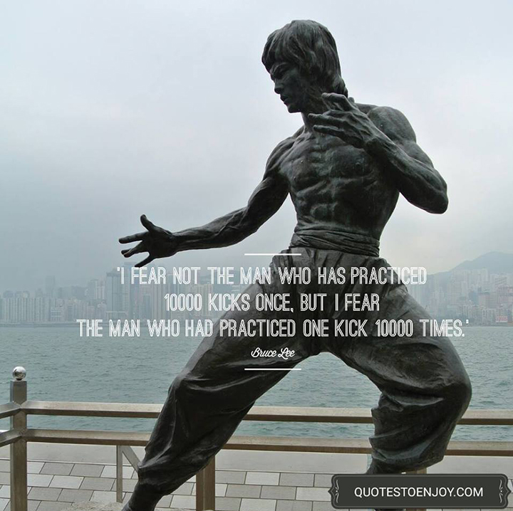 I fear not the man who has practiced 10000 kicks once, but I fear the man who has practiced one kick 10000 times. - Bruce Lee