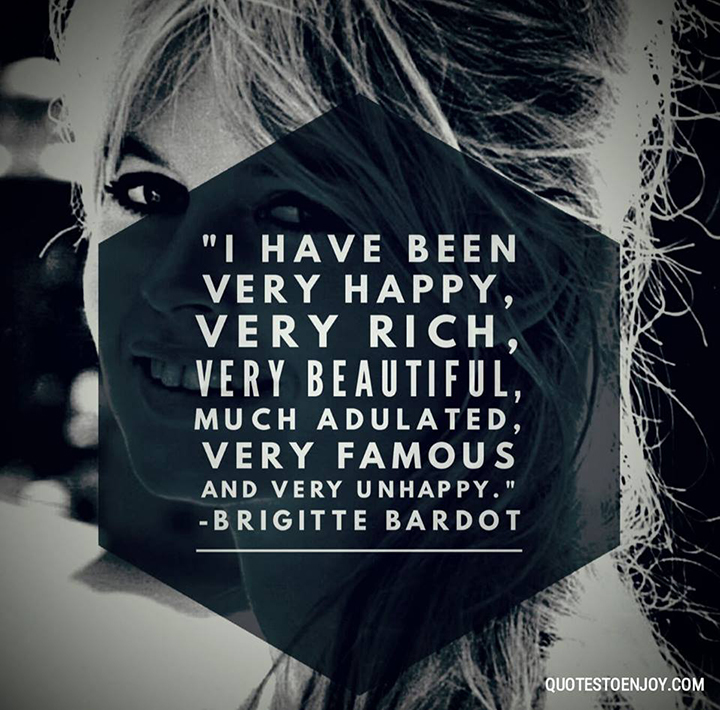I have been very happy, very rich, very beautiful, much adulated, very famous and very unhappy. - Brigitte Bardot