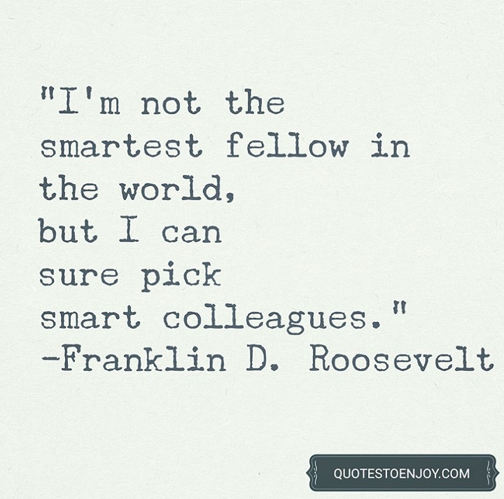 I'm not the smartest fellow in the world, but I can sure pick smart colleagues. - Franklin D. Roosevelt