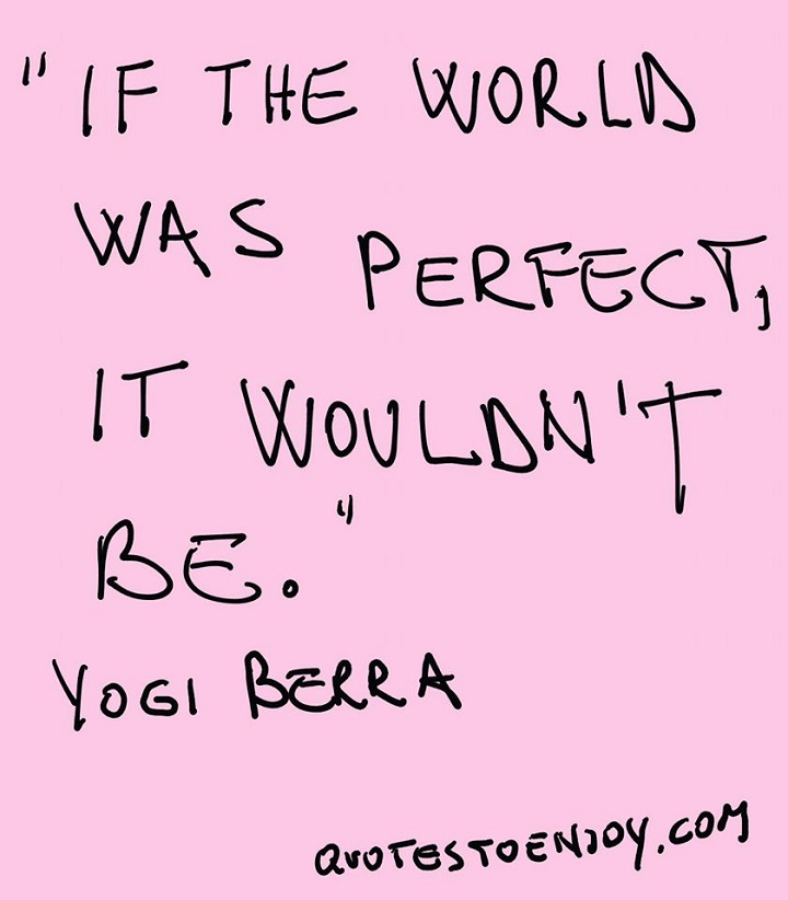 Yogi Berra Quotes. If the world were perfect, it wouldn't be.