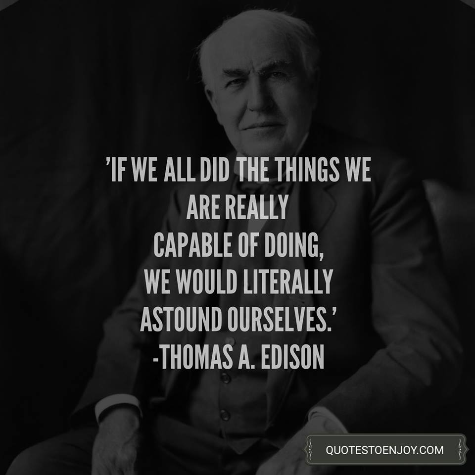 If we did all the things we are capable of, we would literally astound ourselves. - Thomas A. Edison