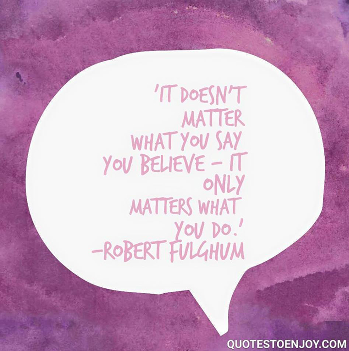 It doesn't matter what you say you believe - it only matters what you do. - Robert Fulghum