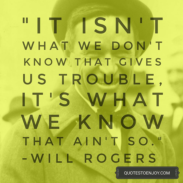 It isn't what we don't know that gives us trouble, it's what we know that ain't so. - Will Rogers
