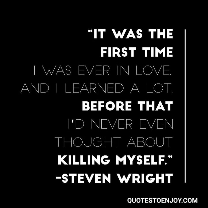 It was the first time I was ever in love, and I learned a lot. Before that I'd never even thought about killing myself. Steven Wright