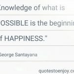 Knowledge of what is possible is the beginning of happiness. - George Santayana
