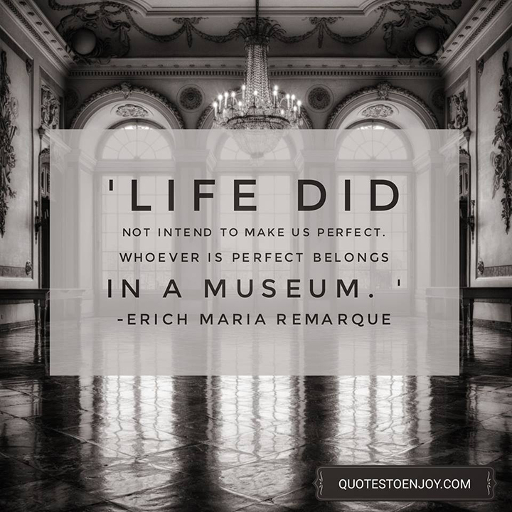 Life did not intend to make us perfect. Whoever is perfect belongs in a museum. - Erich Maria Remarque