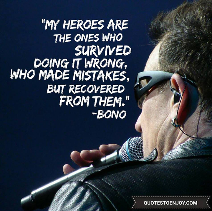My heroes are the ones who survived doing it wrong, who made mistakes, but recovered from them. - Bono