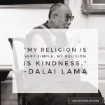 My religion is very simple. My religion is kindness. - Dalai Lama