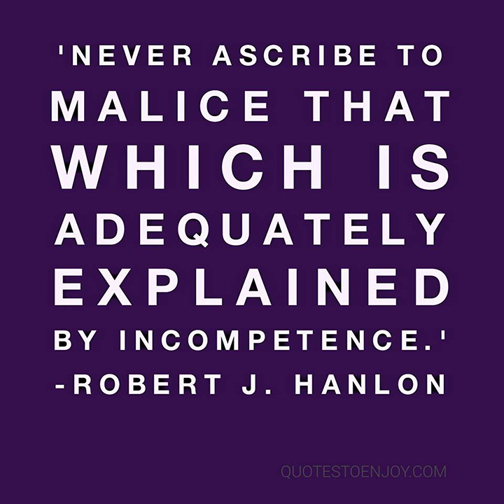 Never ascribe to malice that which is adequately explained by incompetence. - Robert J. Hanlon