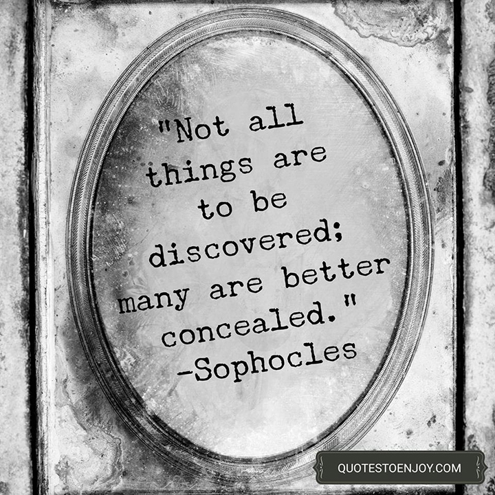 Not all things are to be discovered; many are better concealed. - Sophocles