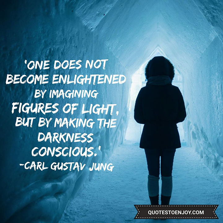 One does not become enlightened by imagining figures of light, but by making the darkness conscious. - Carl Gustav Jung