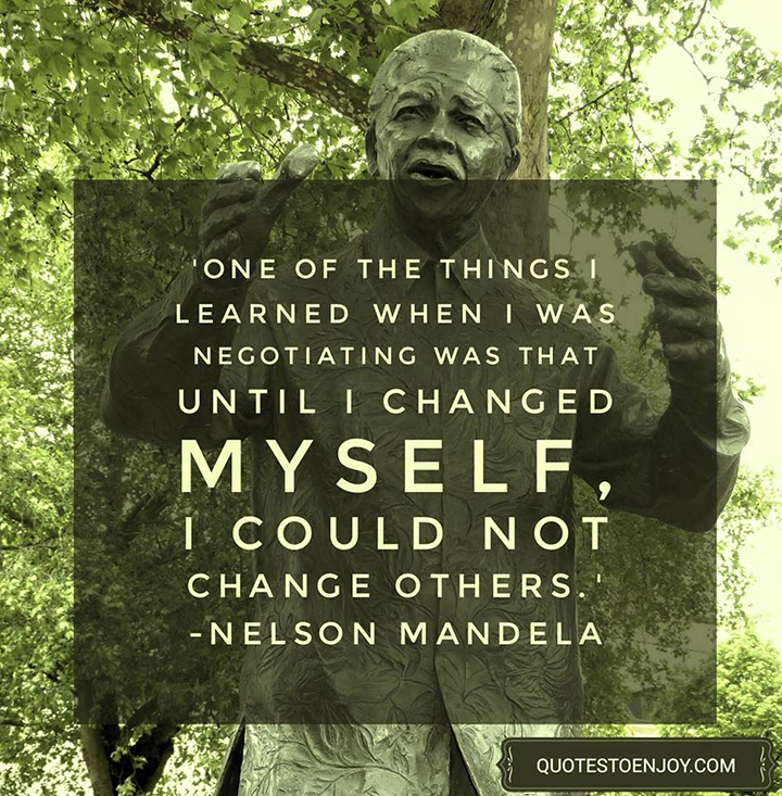 One of the things I learned when I was negotiating was that until I changed myself, I could not change others. ― Nelson Mandela