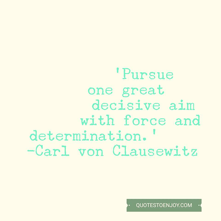 Pursue one great decisive aim with force and determination. - Carl von Clausewitz