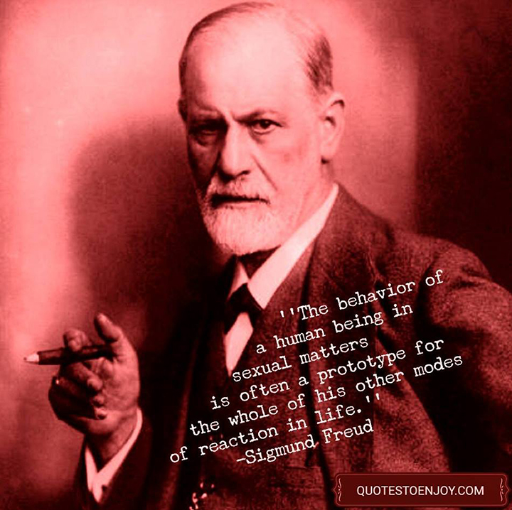The behavior of a human being in sexual matters is often a prototype for the whole of his other modes of reaction in life. Sigmund Freud