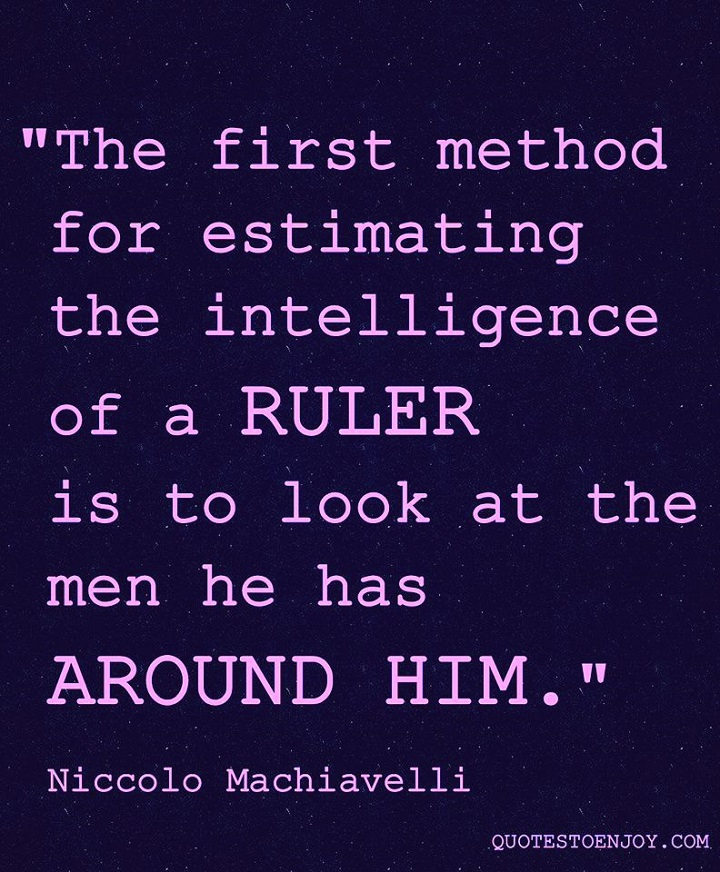 The first method for estimating the intelligence of a ruler is to look at the men he has around him. - Niccolo Machiavelli