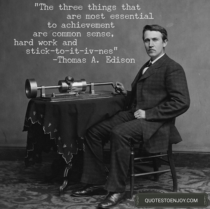 The three things that are most essential to achievement are common sense, hard work and stick-to-it-iv-ness. - Thomas A. Edison
