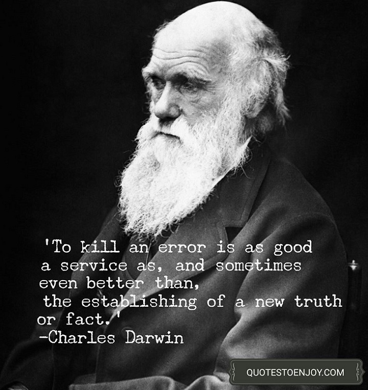 To kill an error is as good a service as, and sometimes even better than, the establishing of a new truth or fact. - Charles Darwin