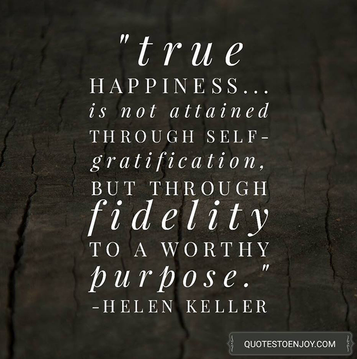 True happiness... is not attained through self-gratification, but through fidelity to a worthy purpose. - Helen Keller