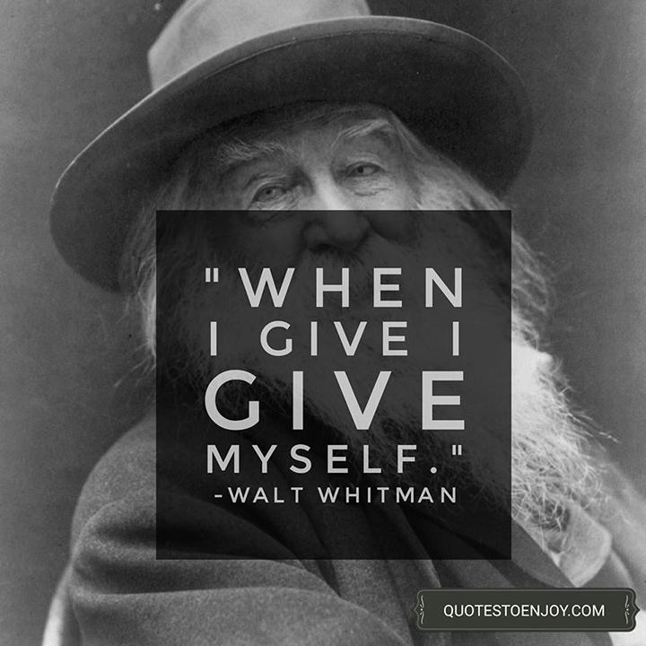When I give I give myself. - Walt Whitman
