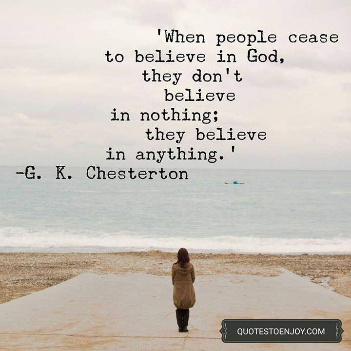 When people cease to believe in God, they don't believe in nothing; they believe in everything. - G.K. Chesterton