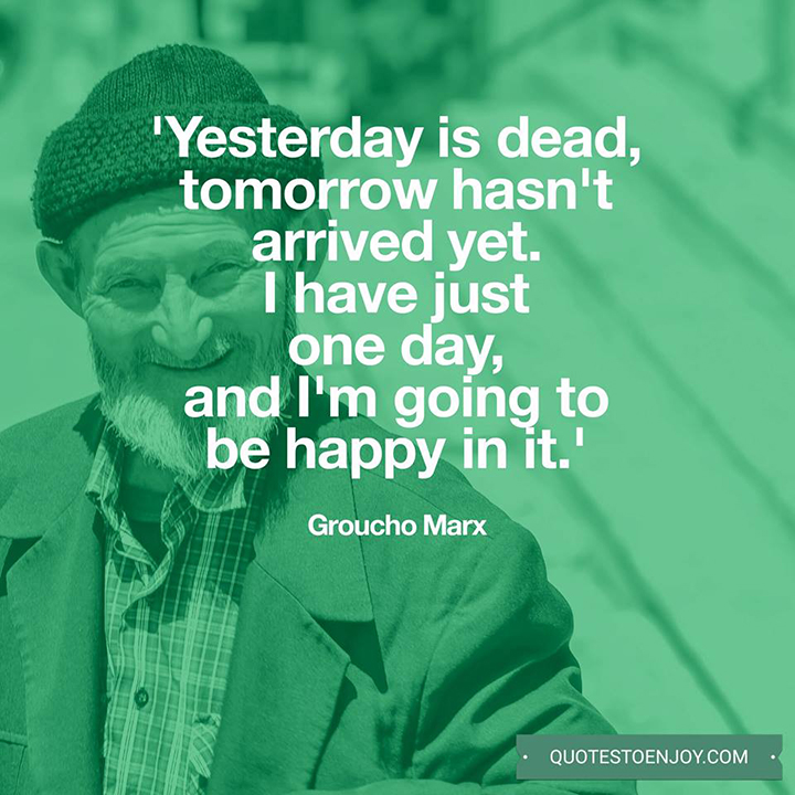 Yesterday is dead, tomorrow hasn't arrived yet. I have just one day, today, and I'm going to be happy in it. - Groucho Marx