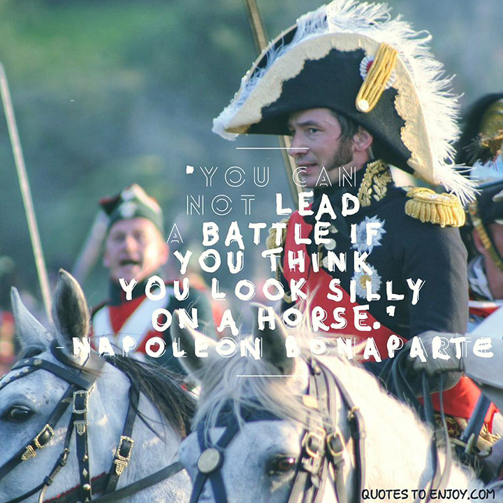 You cannot lead a battle if you think you look silly on a horse. - Napolean Bonaparte