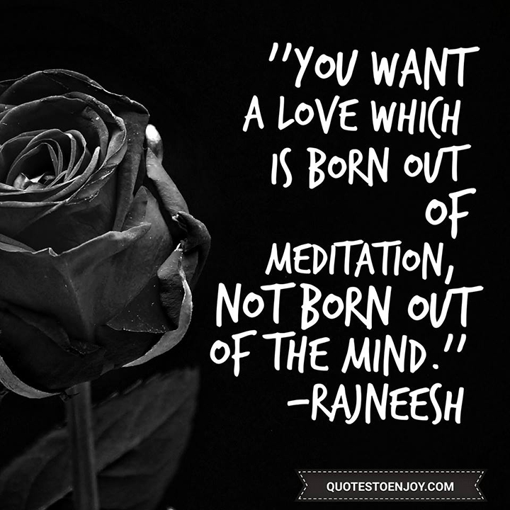 You want a love which is born out of meditation, not born out of the mind. - Rajneesh