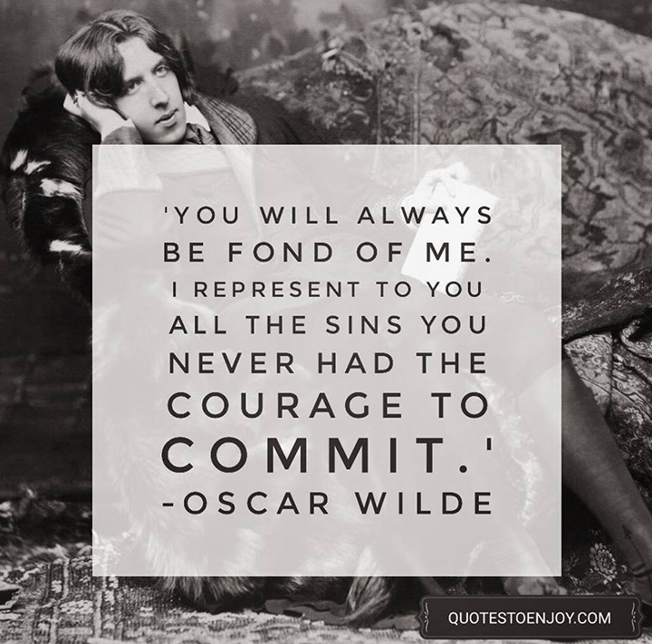 You will always be fond of me. I represent to you all the sins you never had the courage to commit. - Oscar Wilde