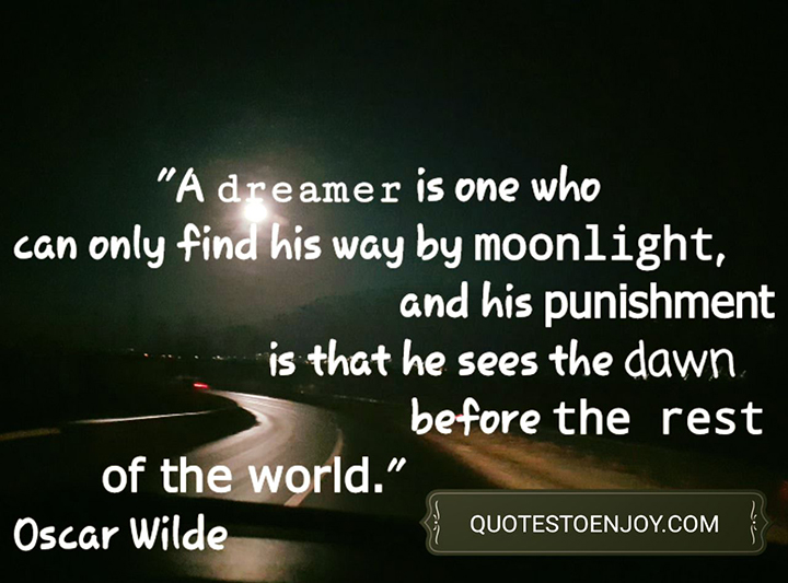 A dreamer is one who can only find his way by moonlight, and his punishment is that he sees the dawn before the rest of the world. Oscar Wilde