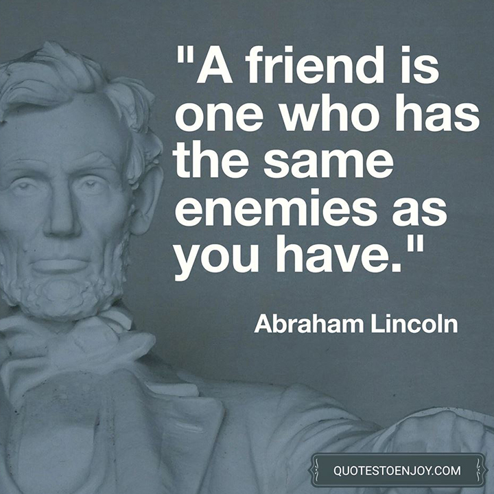 A friend is one who has the same enemies as you have. - Abraham Lincoln