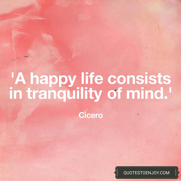 A happy life consists in tranquility of mind. - Cicero