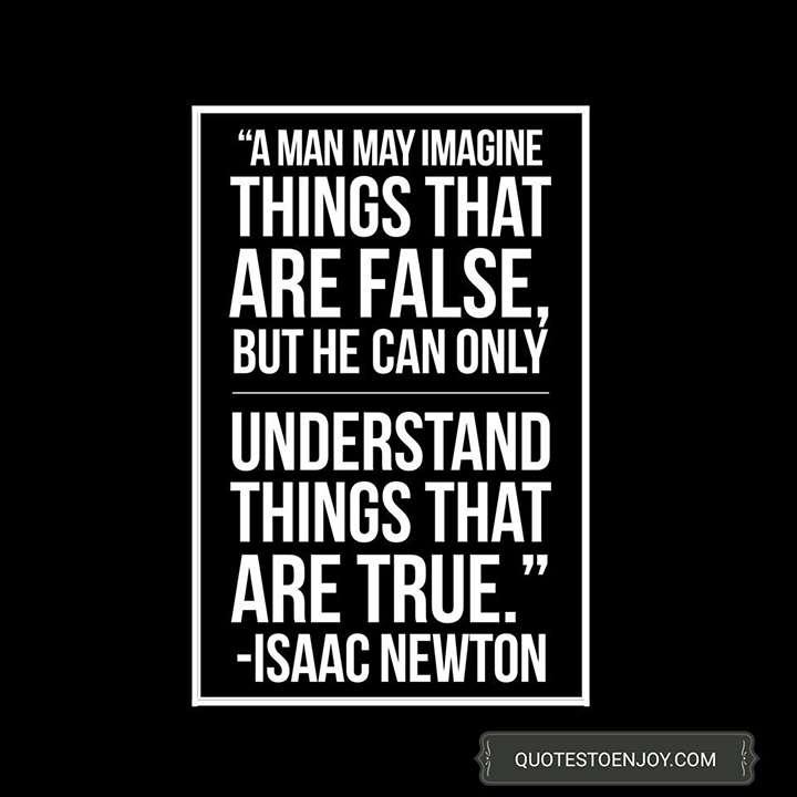 A man may imagine things that are false, but he can only understand things that are true. Isaac Newton