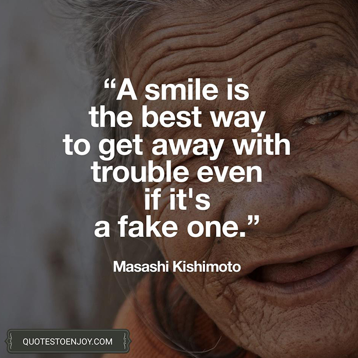 A smile is the best way to get away with trouble even if it's a fake one. ― Masashi Kishimoto