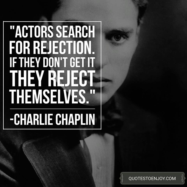 Actors search for rejection. If they don't get it they reject themselves. - Charlie Chaplin