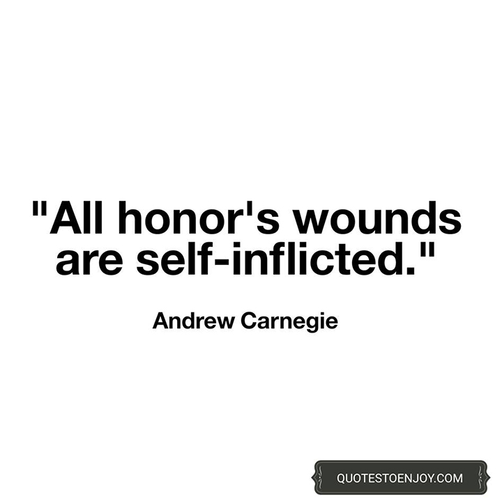 All honor's wounds are self-inflicted. - Andrew Carnegie
