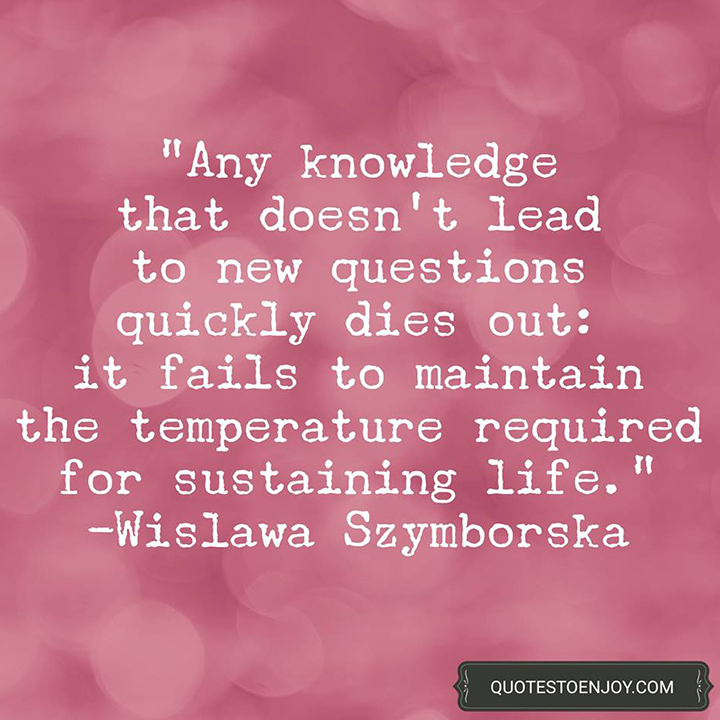 Any knowledge that doesn't lead to new questions quickly dies out: it fails to maintain the temperature required for sustaining life. Wislawa Szymborska