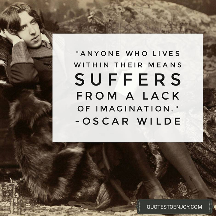 Anyone who lives within their means suffers from a lack of imagination. – Oscar Wilde