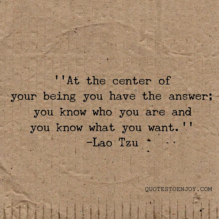 Lao Tzu — At the center of your being you have the answer; you know who you are and you know what you want.