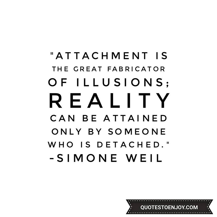 Attachment is the great fabricator of illusions; reality can be obtained only by someone who is detached. — Simone Weil