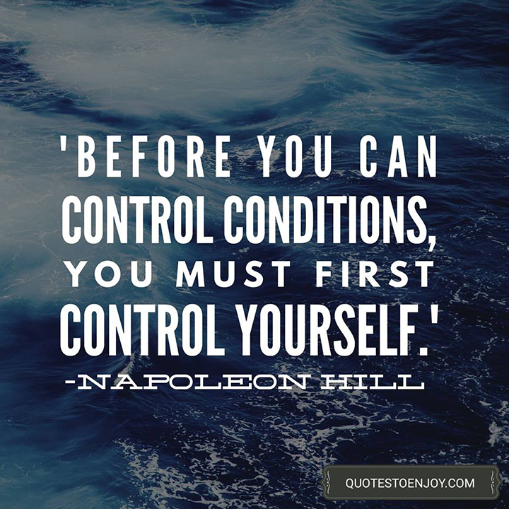 Before you can control conditions, you must first control yourself. - Napoleon Hill
