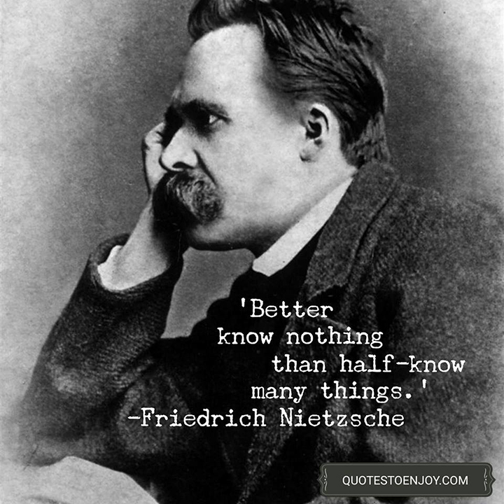 Better know nothing than half-know many things. - Friedrich Nietzsche