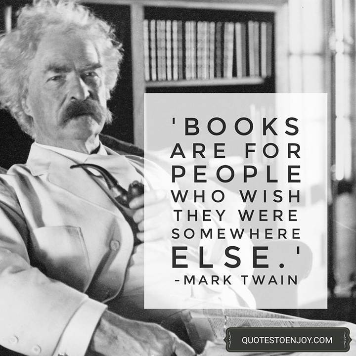 Books are for people who wish they were somewhere else. — Mark Twain