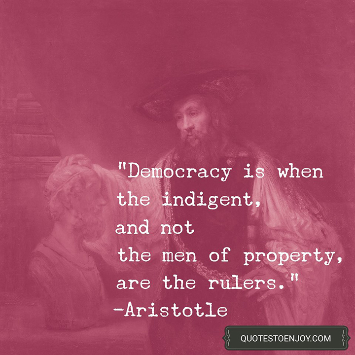 Democracy is when the indigent, and not the men of property, are the rulers. - Aristotle