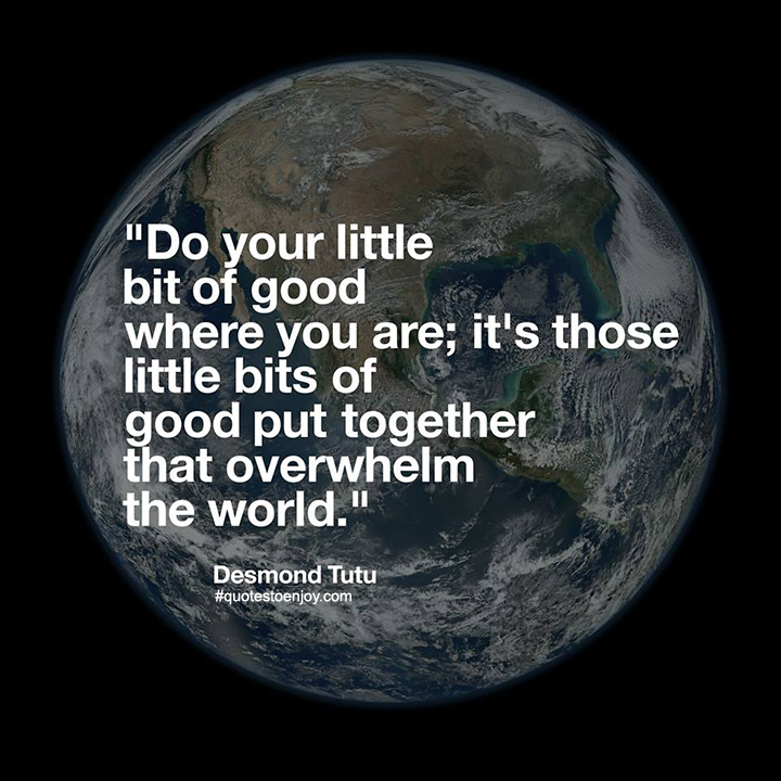 Do your little bit of good where you are; it's those little bits of good put together that overwhelm the world. - Desmond Tutu