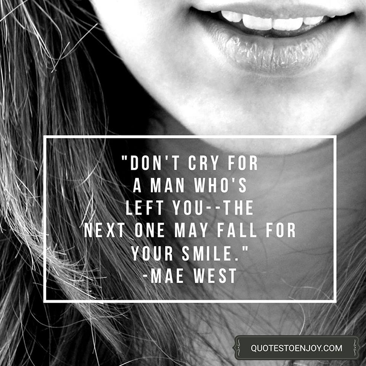 Don't cry for a man who's left you, the next one may fall for your smile. - Mae West