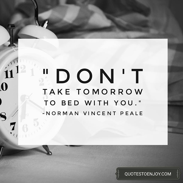 Don't take tomorrow to bed with you. - Norman Vincent Peale