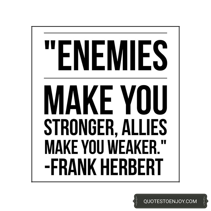 Enemies make you stronger, allies make you weaker. - Frank Herbert