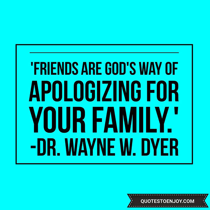Friends are God's way of apologizing for your family. — Dr. Wayne W. Dyer